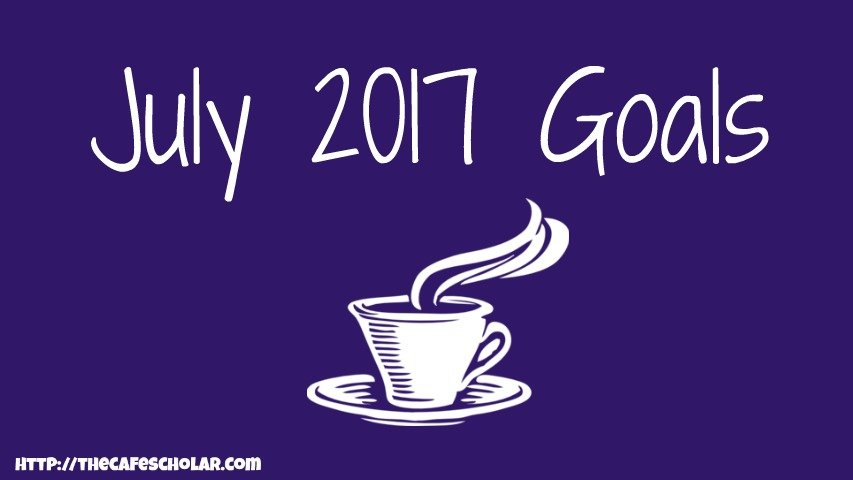 Goals for July 2017 | The Cafe Scholar