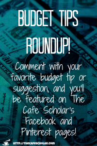 Comment with your best budget tips, and be featured on The Cafe Scholar's Facebook and Pinterest pages! Make sure to include your social profile so I can tag you in the post! | http://thecafescholar.com