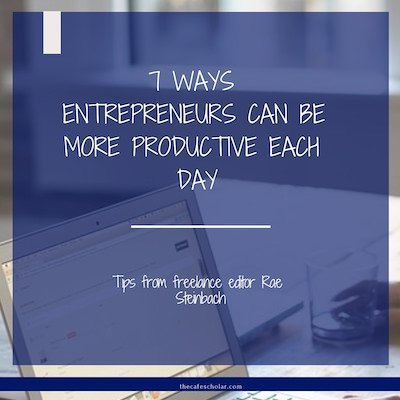 7 Ways Entrepreneurs Can Be More Productive Each Day. Guest post by Rae Steinbach at thecafescholar.com